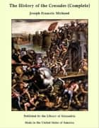 The History of the Crusades (Complete) ebook by Joseph Francois Michaud