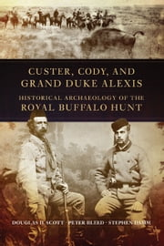 Custer, Cody, and Grand Duke Alexis - Historical Archaeology of the Royal Buffalo Hunt ebook by Douglas D. Scott,Peter Bleed,Stephen Damm