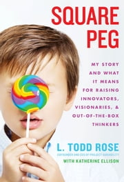 Square Peg - My Story and What It Means for Raising Innovators, Visionaries, and Out-of-the-Box Thinkers ebook by Todd Rose