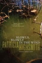 Slowly, Slowly in the Wind ebook by Patricia Highsmith