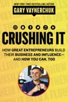 Crushing It! - How Great Entrepreneurs Build Business and Influence—and How You Can, Too ebook by Gary Vaynerchuk