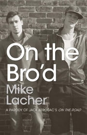 On the Bro'd: A Parody of Jack Kerouac's On the Road ebook by Mike Lacher