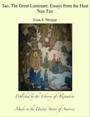 Tao, The Great Luminant: Essays from the Huai Nan Tzu ebook by Evan S. Morgan