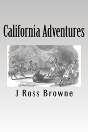 California Adventures, Illustrated ebook by J. Ross Browne