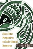 Space-Time Perspectives on Early Colonial Moquegua ebook by Prudence M. Rice