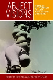 Abject visions - Powers of horror in art and visual culture ebook by Rina Arya, Nicholas Chare