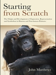 Starting from Scratch - The Origin and Development of Expression, Representation and Symbolism in Human and Non-Human Primates ebook by John Matthews