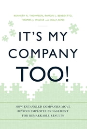 It's My Company Too! - How Entangled Companies Move Beyond Employee Engagement for Remarkable Results ebook by Kenneth R Thompson, Ramon L Benedetto, Thomas J. Walter,...