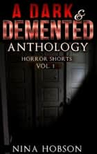 A Dark & Demented Anthology: Horror Shorts (Vol 1) ebook by Nina Hobson