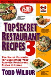 Top Secret Restaurant Recipes 3 - The Secret Formulas for Duplicating Your Favorite Restaurant Dishes at Home ebook by Todd Wilbur