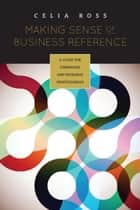 Making Sense of Business Reference - A Guide for Librarians and Research Professionals ebook by Celia Ross