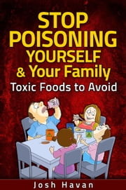 Stop Poisoning Yourself & Your Family - Toxic Foods to Avoid ebook by Josh Havan