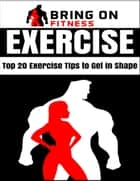 Exercise: Top 20 Exercise Tips to Get In Shape ebook by Bring On Fitness