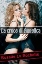 La croce di Angelica ebook by Rosalie La Rochelle