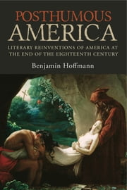 Posthumous America - Literary Reinventions of America at the End of the Eighteenth Century eBook by Benjamin Hoffmann, Alan J. Singerman