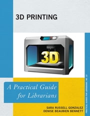 3D Printing - A Practical Guide for Librarians ebook by Sara Russell Gonzalez, Denise Beaubien Bennett