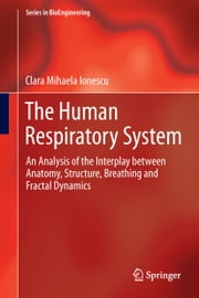 The Human Respiratory System - An Analysis of the Interplay between Anatomy, Structure, Breathing and Fractal Dynamics ebook by Clara Mihaela Ionescu