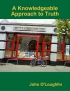 A Knowledgeable Approach to Truth ebook by John O'Loughlin