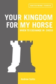 Your Kingdom for My Horse: When to Exchange in Chess - tips to improve your chess strategy ebook by Andrew Soltis