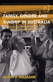 Family, Gender and Kinship in Australia - The Social and Cultural Logic of Practice and Subjectivity ebook by Allon J Uhlmann,Dr Pamela J Stewart,Professor Andrew Strathern