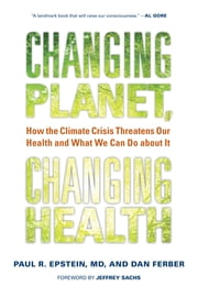 Changing Planet, Changing Health - How the Climate Crisis Threatens Our Health and What We Can Do about It ebook by Dan Ferber, Paul R. Epstein