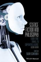 Science Fiction and Philosophy - From Time Travel to Superintelligence ebook by Susan Schneider