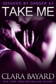 Take Me - Seduced by Danger, #3 ebook by Clara Bayard
