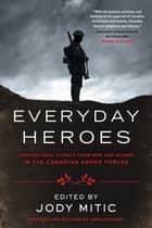 Everyday Heroes - Inspirational Stories from Men and Women in the Canadian Armed Forces ebook by Jody Mitic
