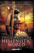 Twilight of the Hellenistic World ebook by Mike Roberts, Bob  Bennett