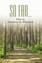 So Far . . . - Poems By ebook by Donnette D. Wheelock