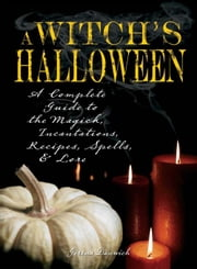 Witch's Halloween: A Complete Guide to the Magick, Incantations, Recipes, Spells, and Lore ebook by Dunwich, Gerina