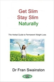 Get Slim Stay Slim Naturally - The Herbal Guide to Permanent Weight Loss ebook by Dr Fran Swainston