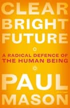 Clear Bright Future - A Radical Defence of the Human Being 電子書籍 by Paul Mason