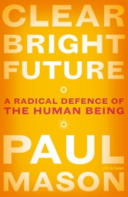 Clear Bright Future - A Radical Defence of the Human Being ebook by Paul Mason