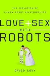 Love and Sex with Robots - The Evolution of Human-Robot Relationships ebook by David Levy