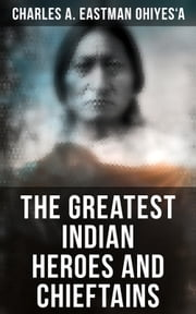 The Greatest Indian Heroes and Chieftains - Red Cloud, Spotted Tail, Little Crow, Tamahay, Gall, Crazy Horse, Sitting Bull, Rain-In-The-Face, Two Strike, American Horse, Dull Knife, Roman Nose, Chief Joseph, Little Wolf, Hole-In-The-Day ebook by Charles A. Eastman OhiyeS'a