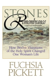 Stones of Remembrance - How Twelve Visitations of the Holy Spirit Changed One Woman's Life ebook by Fuchsia Pickett, ThD., D.D.