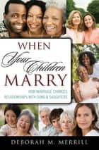 When Your Children Marry - How Marriage Changes Relationships with Sons and Daughters ebook by Deborah M. Merrill, Clark University