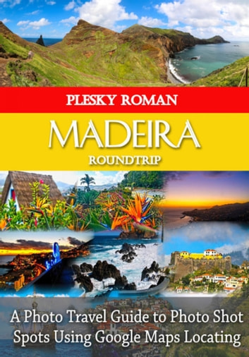 Madeira Roundtrip - A Photo Travel Guide to Photo Shot Spots Using Google Maps Locating eBook by Roman Plesky