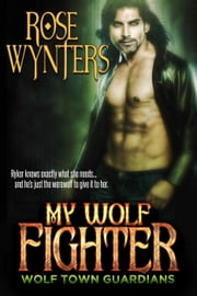 My Wolf Fighter - Wolf Town Guardians, #4 ebook by Rose Wynters