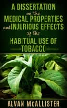 A Dissertation on the Medical Properties and Injurious Effects of the Habitual Use of Tobacco ebook by Alvan Mcallister