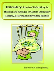 Embroidery: Secrets of Embroidery for Stitching and Applique to Custom Embroidery Designs, & Starting an Embroidery Business ebook by Mary Ann Clark, Malibu Publishing