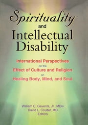 Spirituality and Intellectual Disability - International Perspectives on the Effect of Culture and Religion on Healing Body, Mind, and Soul ebook by William C Gaventa,David Coulter