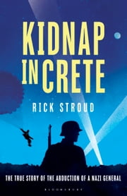 Kidnap in Crete - The True Story of the Abduction of a Nazi General ebook by Rick Stroud