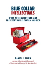 Blue Collar Intellectuals - When the Enlightened and the Everyman Elevated America ebook by Daniel Flynn