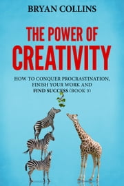The Power of Creativity (Book 3) - How to Conquer Procrastination, Finish Your Work and Find Success ebook by Bryan Collins