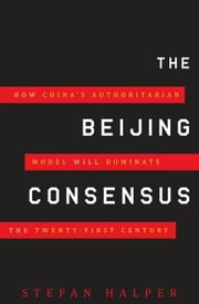 The Beijing Consensus: How China's Authoritarian Model Will Dominate the Twenty-First Century ebook by Halper, Stefan