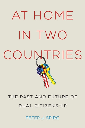 At Home in Two Countries - The Past and Future of Dual Citizenship ebook by Peter J Spiro