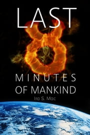 The Last 8 Minutes Of Mankind ebook by Ira S. Mac