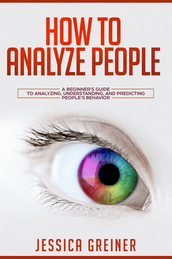 How to Analyze People - A Beginner's Guide to Analyzing, Understanding, and Predicting People's Behavior ebook by Jessica Greiner